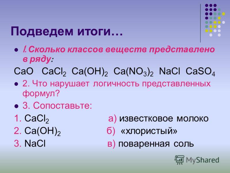 Подведем итоги… 1. Сколько классов веществ представлено в ряду : CaO CaCl 2 Ca(OH) 2 Ca(NO 3 ) 2 NaCl CaSO 4 2. Что нарушает логичность представленных формул? 3. Сопоставьте: 1. CaCl 2 а) известковое молоко 2. Ca(OH) 2 б) «хлористый» 3. NaCl в) повар
