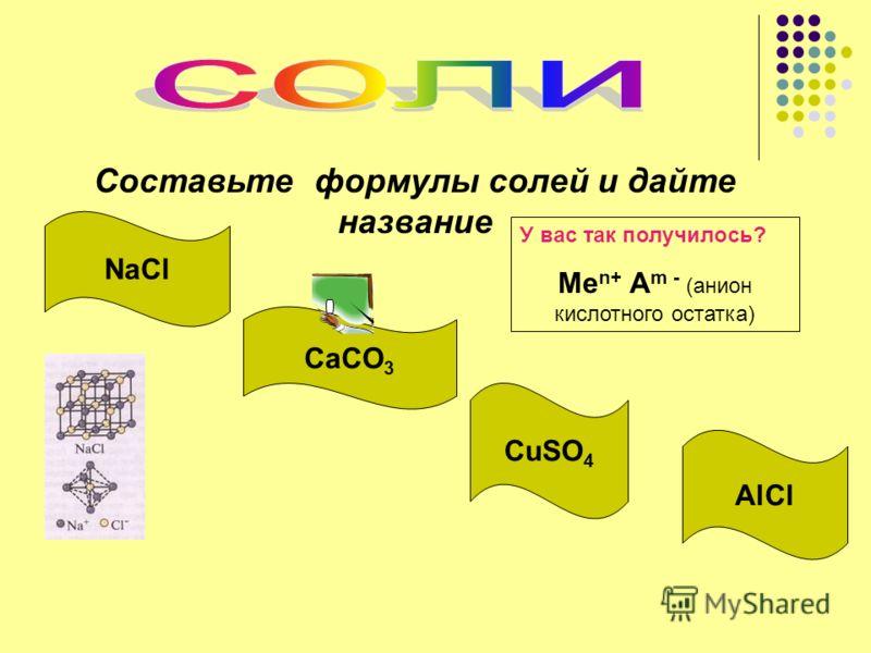 Составьте формулы солей и дайте название У вас так получилось? Ме n+ А m - (анион кислотного остатка) NaCl CaCO 3 CuSO 4 AlCl