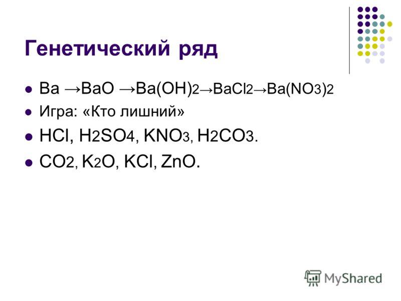 Генетический ряд Ba BaO Ba(OH) 2 BaCl 2 Ba(NO 3 ) 2 Игра: «Кто лишний» HCl, H 2 SO 4, KNO 3, H 2 CO 3. CO 2, K 2 O, KCl, ZnO.