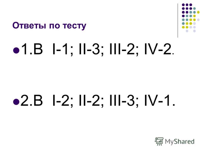 Ответы по тесту 1.В I-1; II-3; III-2; IV-2. 2.В I-2; II-2; III-3; IV-1.