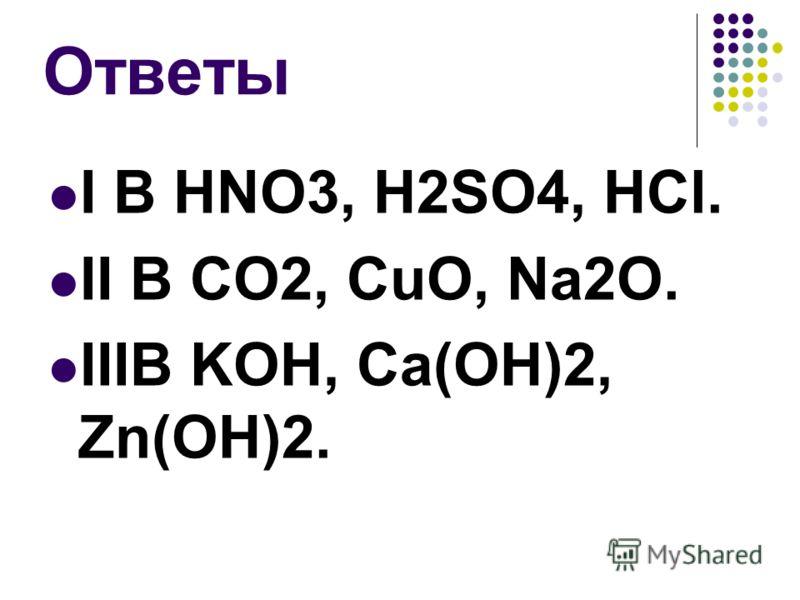 Ответы I B HNO3, H2SO4, HCl. II B CO2, CuO, Na2O. IIIB KOH, Ca(OH)2, Zn(OH)2.