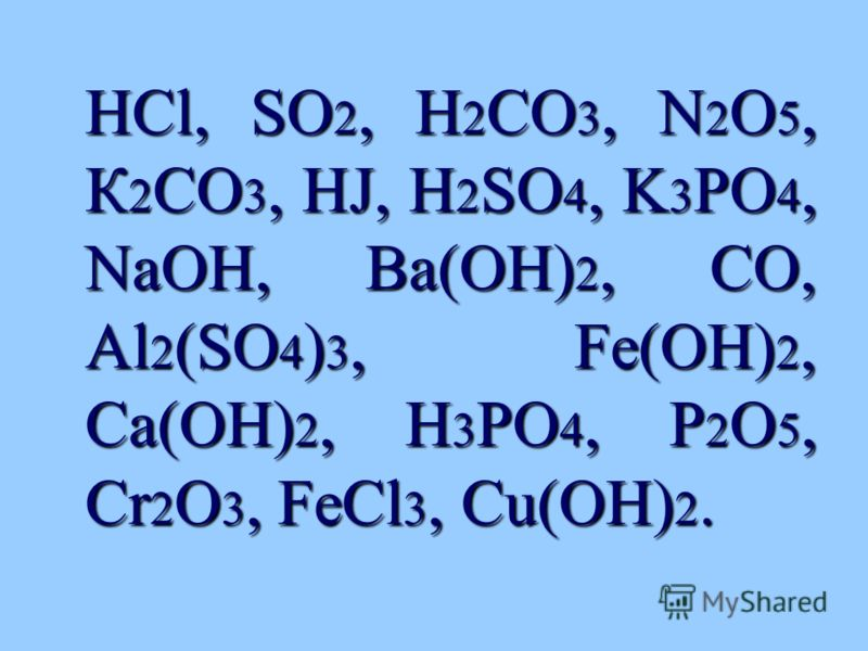 HCl, SO 2, H 2 CO 3, N 2 O 5, К 2 CO 3, HJ, H 2 SO 4, K 3 PO 4, NaOH, Ba(OH) 2, CO, Al 2 (SO 4 ) 3, Fe(OH) 2, Ca(OH) 2, H 3 PO 4, P 2 O 5, Cr 2 O 3, FeCl 3, Cu(OH) 2. HCl, SO 2, H 2 CO 3, N 2 O 5, К 2 CO 3, HJ, H 2 SO 4, K 3 PO 4, NaOH, Ba(OH) 2, CO,