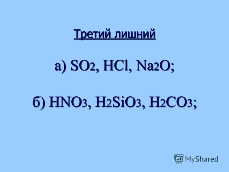 Третий лишний а) SO 2, НСl, Na 2 O; б) НNО 3, Н 2 SiО 3, Н 2 СО 3 ;