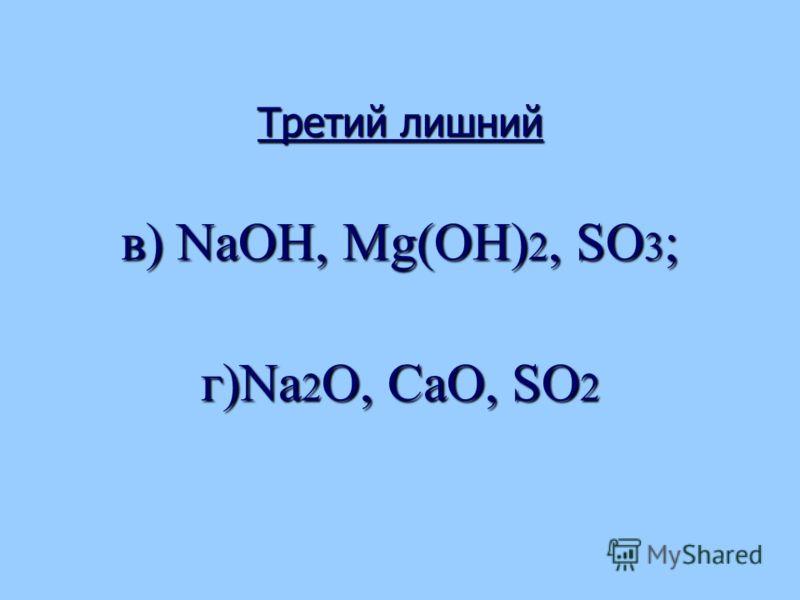 Третий лишний в) NаОН, Мg(OH) 2, SO 3 ; г)Nа 2 O, СаО, SO 2