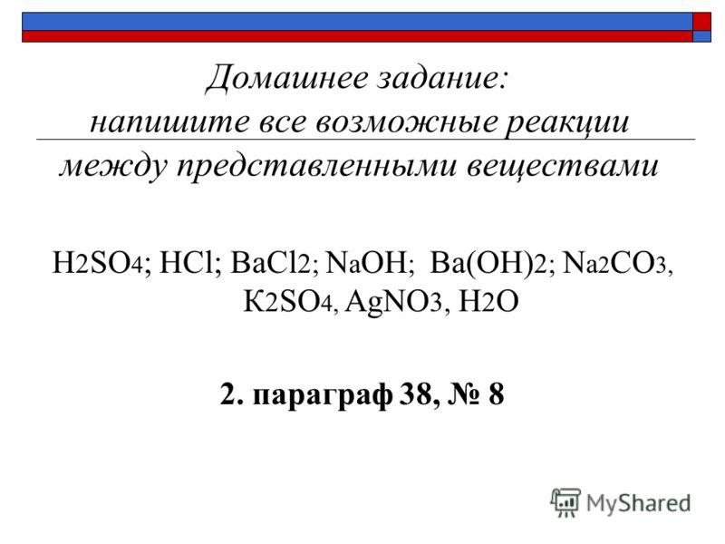 Домашнее задание: напишите все возможные реакции между представленными веществами H 2 SO 4 ; HCl; ВаCl 2; N a OH ; Ва(OH) 2; N a 2 CO 3, К 2 SO 4, AgNO 3, H 2 O 2. параграф 38, 8