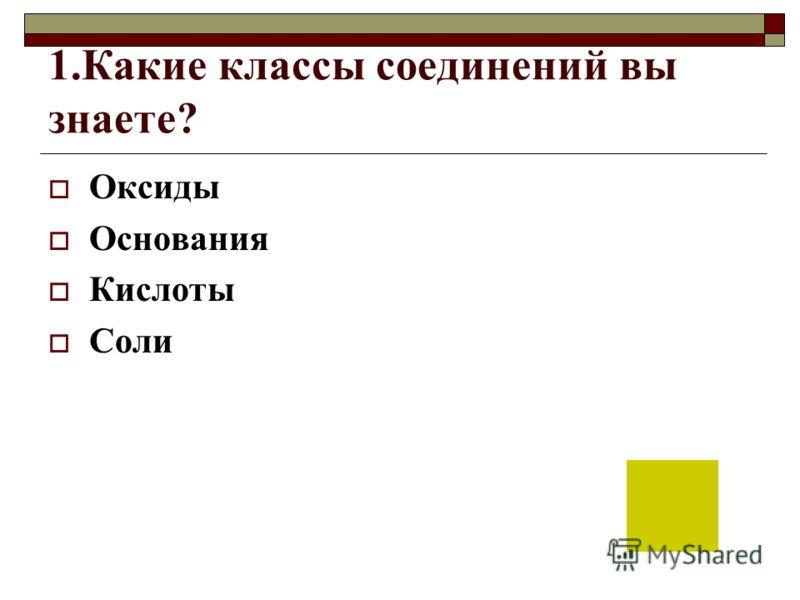 1.Какие классы соединений вы знаете? Оксиды Основания Кислоты Соли