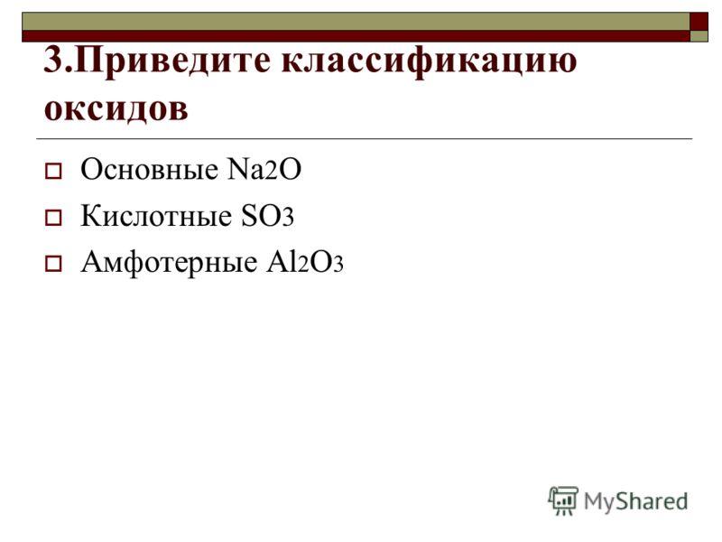 3.Приведите классификацию оксидов Основные Na 2 O Кислотные SO 3 Амфотерные Al 2 O 3