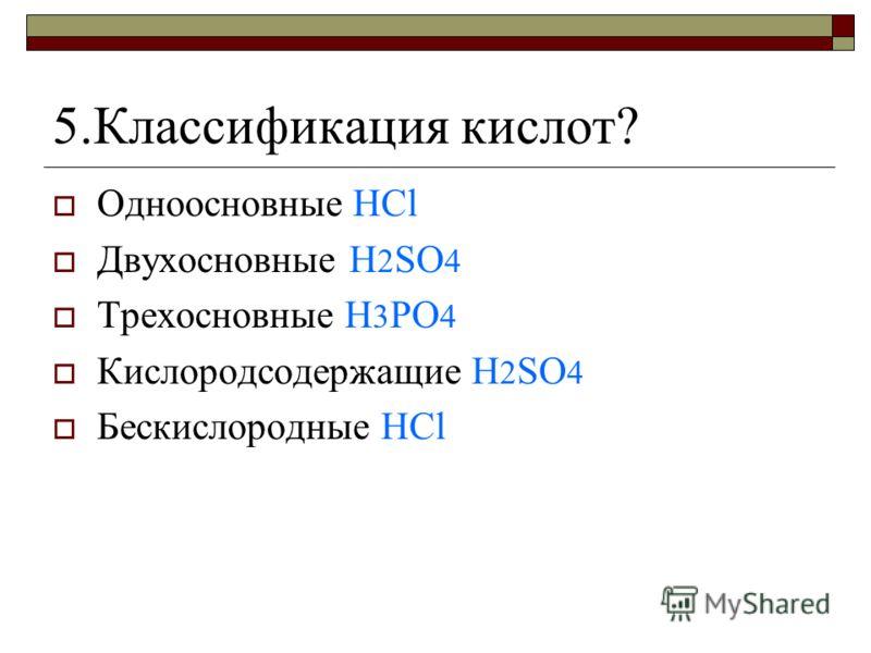 5.Классификация кислот? Одноосновные HCl Двухосновные H 2 SO 4 Трехосновные H 3 PO 4 Кислородсодержащие H 2 SO 4 Бескислородные HCl