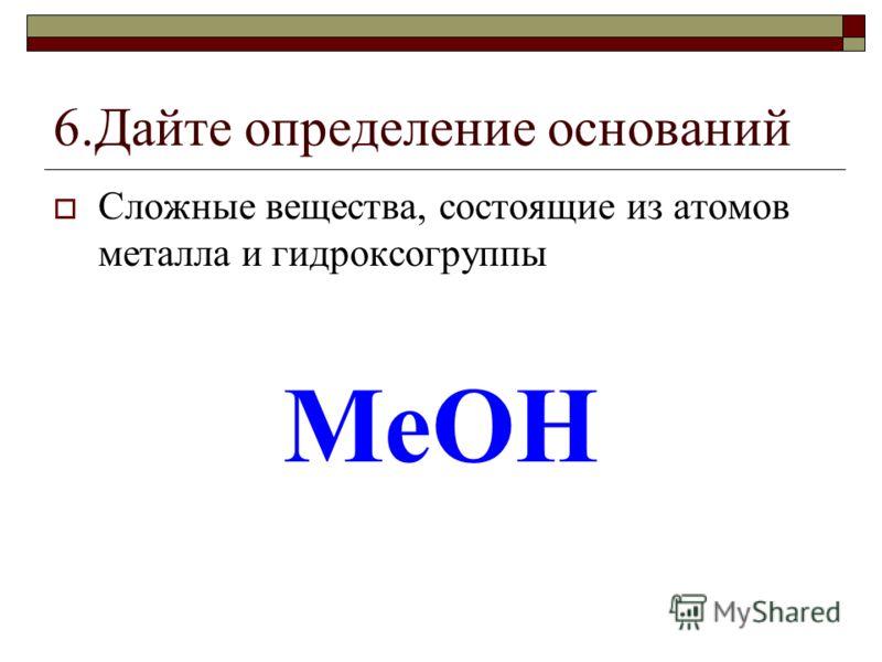 6.Дайте определение оснований Сложные вещества, состоящие из атомов металла и гидроксогруппы MeOH