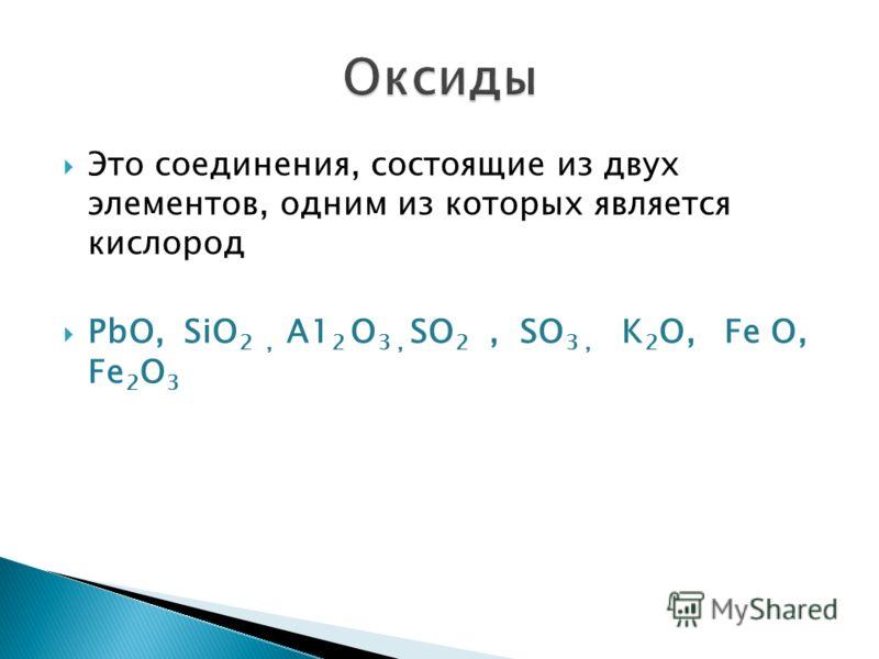 Это соединения, состоящие из двух элементов, одним из которых является кислород РbО, SiO 2, А1 2 O 3, SO 2, SO 3, K 2 O, Fe O, Fe 2 O 3