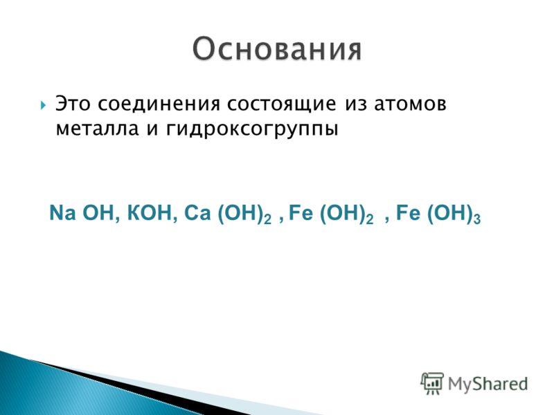 Это соединения состоящие из атомов металла и гидроксогруппы Nа ОН, КОН, Сa (ОН) 2, Fe (OН) 2, Fe (OН) 3
