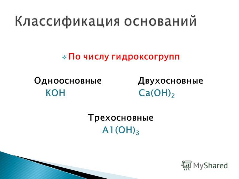 По числу гидроксогрупп Одноосновные Двухосновные КОН Сa(ОН) 2 Трехосновные А1(ОН) 3