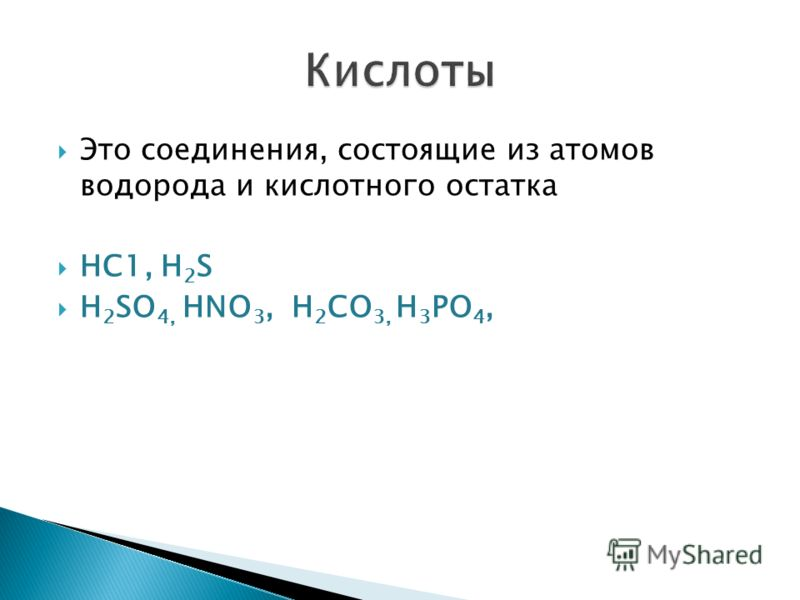 Это соединения, состоящие из атомов водорода и кислотного остатка НС1, H 2 S H 2 SО 4, НNО 3, Н 2 СО 3, Н 3 РО 4,