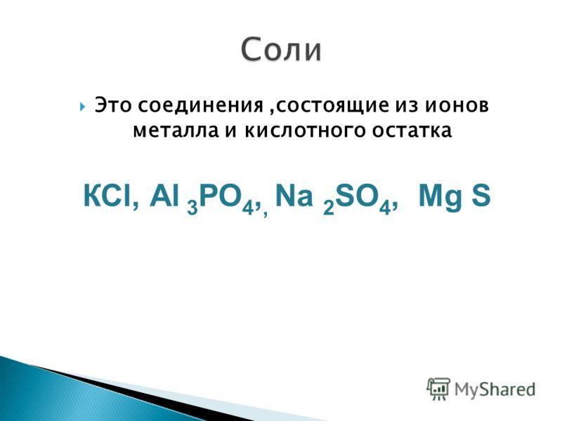 Это соединения,состоящие из ионов металла и кислотного остатка КСl, Аl 3 РО 4,, Nа 2 SО 4, Мg S