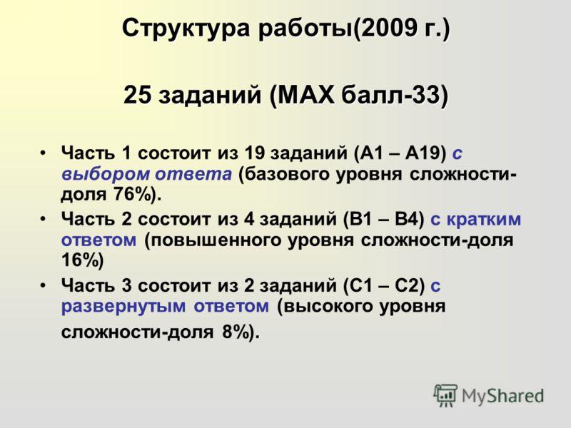 Структура работы(2009 г.) 25 заданий (МАХ балл-33) Часть 1 состоит из 19 заданий (А1 – А19) с выбором ответа (базового уровня сложности- доля 76%). Часть 2 состоит из 4 заданий (В1 – В4) с кратким ответом (повышенного уровня сложности-доля 16%) Часть