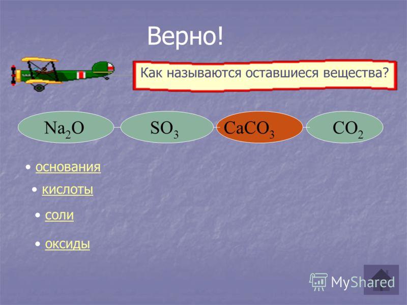 Na 2 OSO 3 CO 2 CaCO 3 Верно! кислоты соли оксиды основания Как называются оставшиеся вещества?