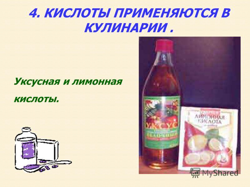 4. КИСЛОТЫ ПРИМЕНЯЮТСЯ В КУЛИНАРИИ. Уксусная и лимонная кислоты.