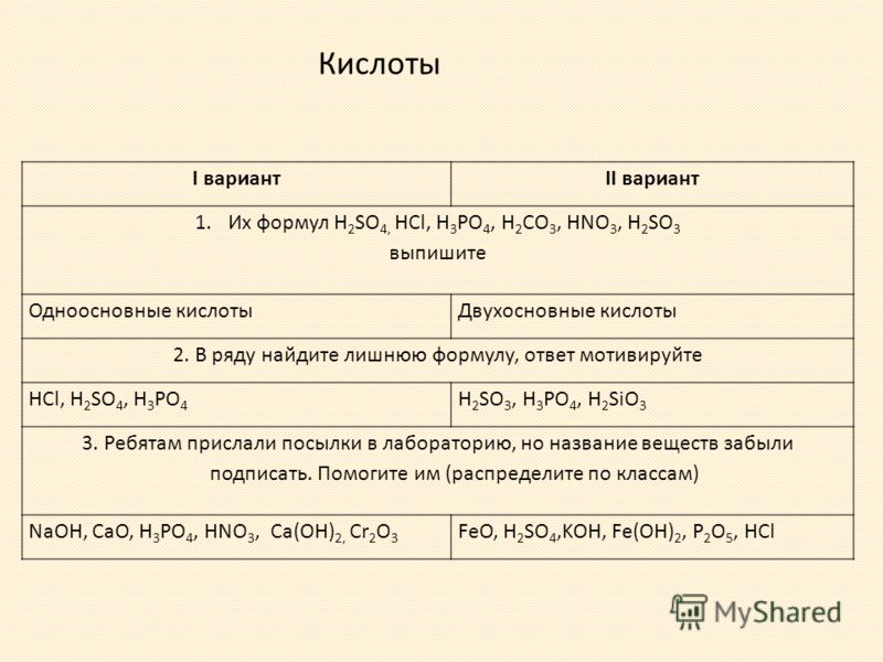 I вариантII вариант 1.Их формул H 2 SO 4, HCl, H 3 PO 4, H 2 CO 3, HNO 3, H 2 SO 3 выпишите Одноосновные кислотыДвухосновные кислоты 2. В ряду найдите лишнюю формулу, ответ мотивируйте HCl, H 2 SO 4, H 3 PO 4 H 2 SO 3, H 3 PO 4, H 2 SiO 3 3. Ребятам