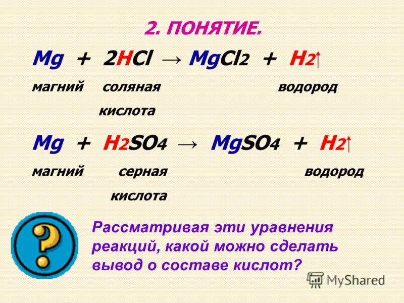 2. ПОНЯТИЕ. Рассматривая эти уравнения реакций, какой можно сделать вывод о составе кислот? Mg + 2HCl MgCl 2 + H 2 магний соляная водород кислота Mg + H 2 SO 4 MgSO 4 + H 2 магний серная водород кислота
