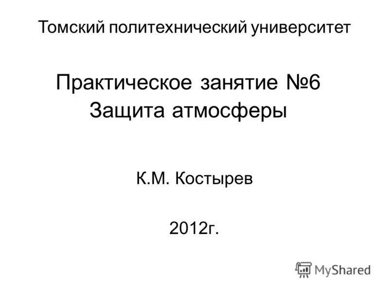 Практическое занятие 6 Защита атмосферы К.М. Костырев 2012г. Томский политехнический университет