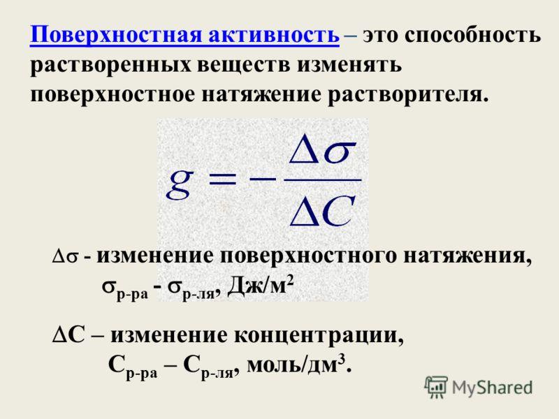 Поверхностная активность – это способность растворенных веществ изменять поверхностное натяжение растворителя. - изменение поверхностного натяжения, р-ра - р-ля, Дж/м 2 C – изменение концентрации, С р-ра – С р-ля, моль/дм 3.