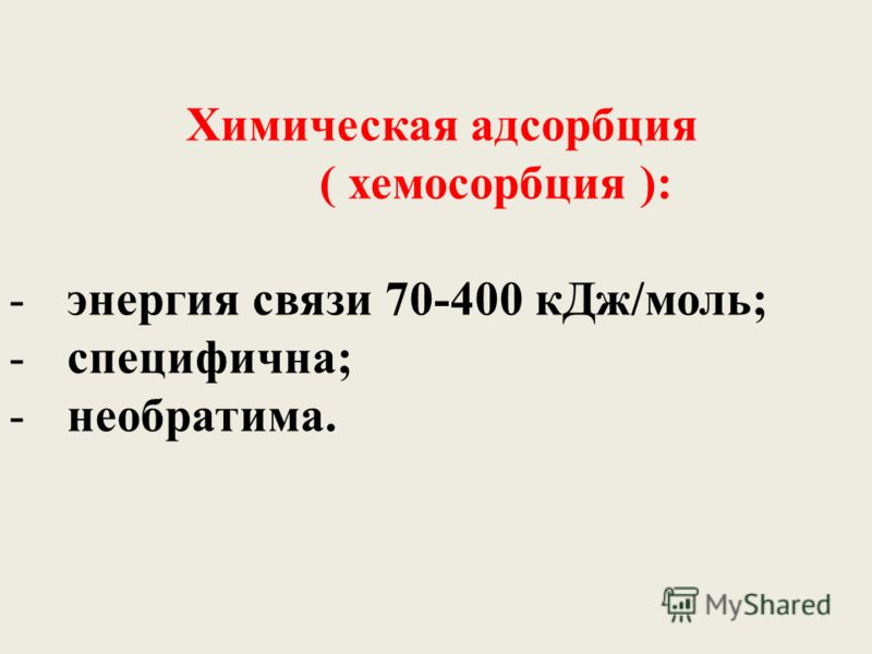 Химическая адсорбция ( хемосорбция ): -энергия связи 70-400 кДж/моль; -специфична; -необратима.
