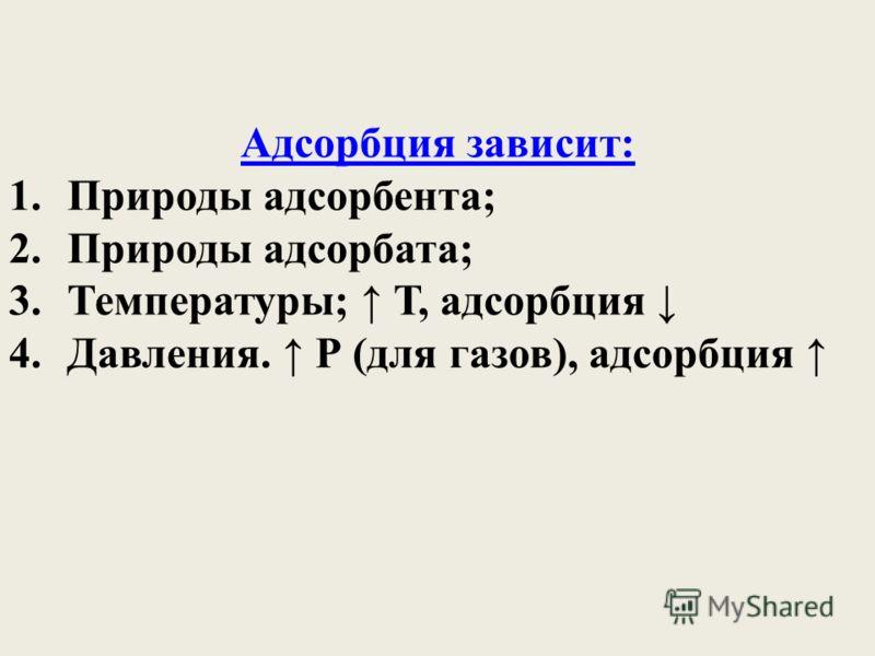 Адсорбция зависит: 1.Природы адсорбента; 2.Природы адсорбата; 3.Температуры; Т, адсорбция 4.Давления. Р (для газов), адсорбция