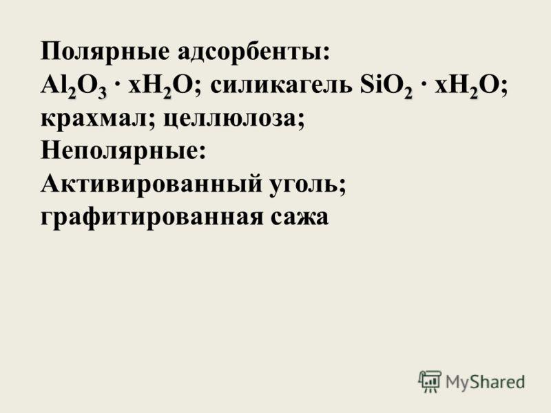 Полярные адсорбенты: 23222 Al 2 O 3 xH 2 O; силикагель SiO 2 xH 2 O; крахмал; целлюлоза; Неполярные: Активированный уголь; графитированная сажа
