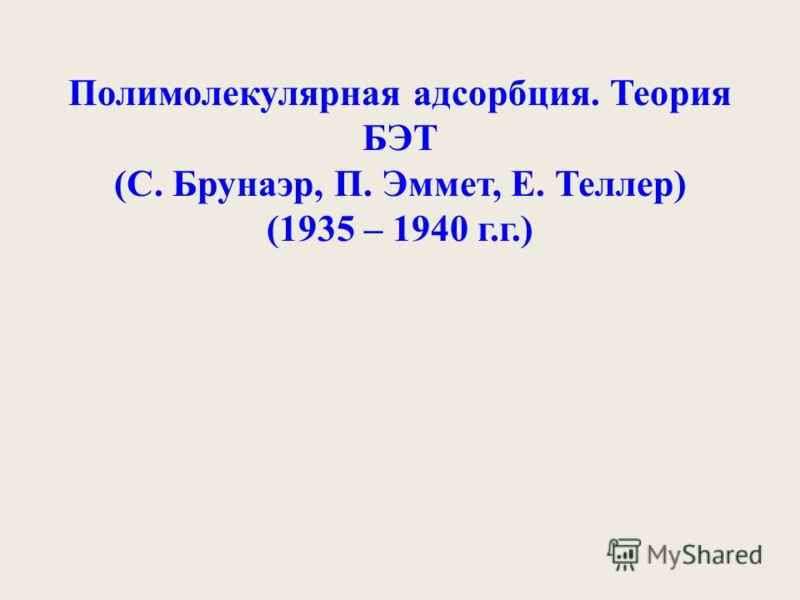 Полимолекулярная адсорбция. Теория БЭТ (С. Брунаэр, П. Эммет, Е. Теллер) (1935 – 1940 г.г.)