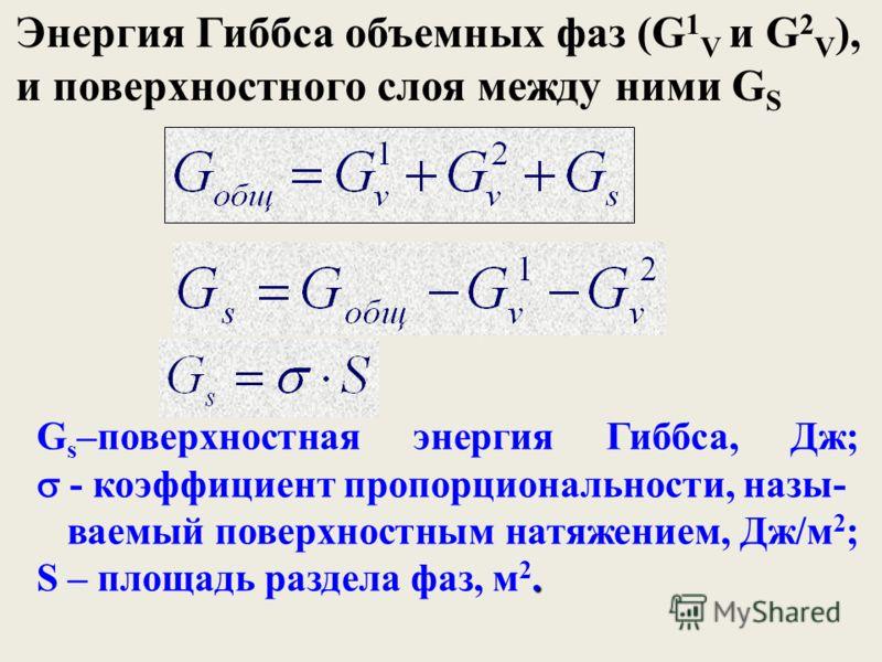 G s –поверхностная энергия Гиббса, Дж; - коэффициент пропорциональности, назы-. ваемый поверхностным натяжением, Дж/м 2 ; S – площадь раздела фаз, м 2. Энергия Гиббса объемных фаз (G 1 V и G 2 V ), и поверхностного слоя между ними G S