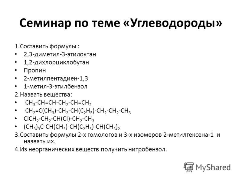 Семинар по теме «Углеводороды» 1.Составить формулы : 2,3-диметил-3-этилоктан 1,2-дихлорциклобутан Пропин 2-метилпентадиен-1,3 1-метил-3-этилбензол 2.Назвать вещества: СН 3 -СН=СН-СН 2 -СН=СН 2 СН 2 =С(CН 3 )-СН 2 -СН(С 2 Н 5 )-СН 2 -СН 2 -СН 3 ClCH 2