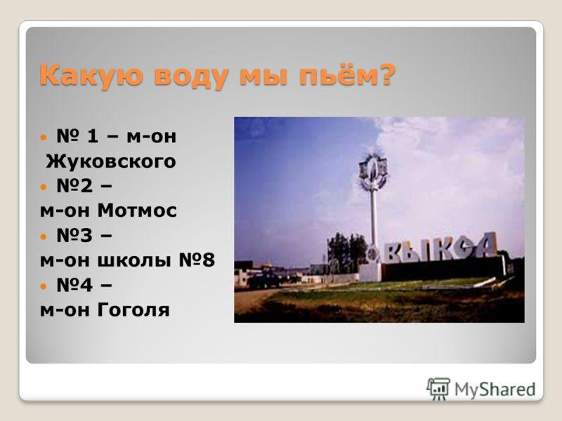 Какую воду мы пьём? 1 – м-он Жуковского 2 – м-он Мотмос 3 – м-он школы 8 4 – м-он Гоголя