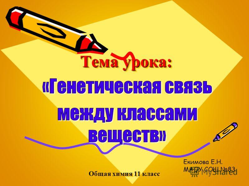 Тема урока: Общая химия 11 класс Екимова Е.Н. МАОУ СОШ 83