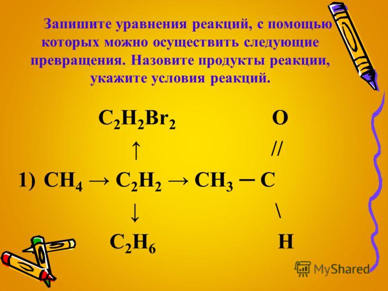 Запишите уравнения реакций, с помощью которых можно осуществить следующие превращения. Назовите продукты реакции, укажите условия реакций. C 2 H 2 Br 2 О // 1)CH 4 C 2 H 2 CH 3 C \ C 2 H 6 H