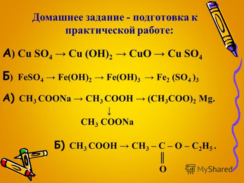 Домашнее задание - подготовка к практической работе: А ) Cu SO 4 Cu (OH) 2 CuO Cu SO 4 Б ) FeSO 4 Fe(OH) 2 Fe(OH) 3 Fe 2 (SO 4 ) 3 А) CH 3 COONa CH 3 COOH (CH 3 COO) 2 Mg. CH 3 COONa Б) CH 3 COOH CH 3 – С – O – C 2 H 5. O