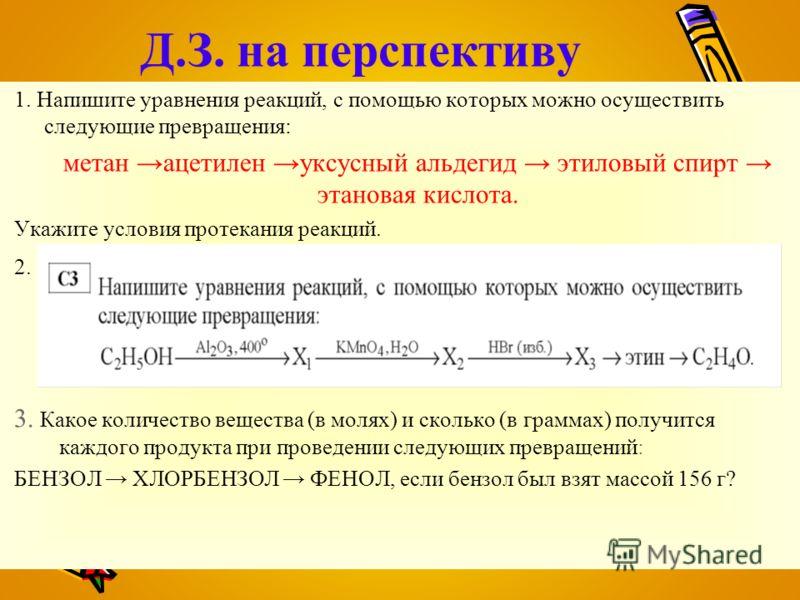 Д.З. на перспективу 1. Напишите уравнения реакций, с помощью которых можно осуществить следующие превращения: метан ацетилен уксусный альдегид этиловый спирт этановая кислота. Укажите условия протекания реакций. 2. 3. Какое количество вещества (в мол