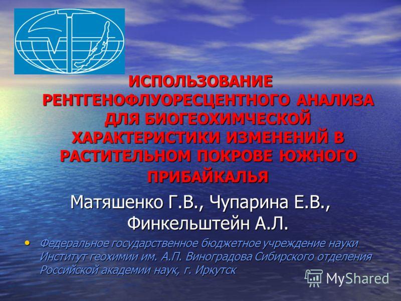 ИСПОЛЬЗОВАНИЕ РЕНТГЕНОФЛУОРЕСЦЕНТНОГО АНАЛИЗА ДЛЯ БИОГЕОХИМЧЕСКОЙ ХАРАКТЕРИСТИКИ ИЗМЕНЕНИЙ В РАСТИТЕЛЬНОМ ПОКРОВЕ ЮЖНОГО ПРИБАЙКАЛЬЯ Матяшенко Г.В., Чупарина Е.В., Финкельштейн А.Л. Федеральное государственное бюджетное учреждение науки Институт геох