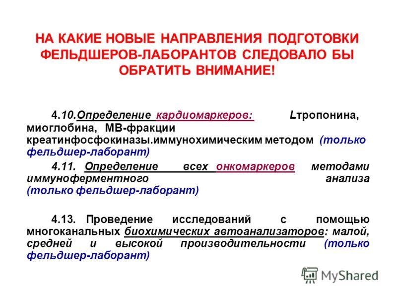 НА КАКИЕ НОВЫЕ НАПРАВЛЕНИЯ ПОДГОТОВКИ ФЕЛЬДШЕРОВ-ЛАБОРАНТОВ СЛЕДОВАЛО БЫ ОБРАТИТЬ ВНИМАНИЕ! 4.10.Определение кардиомаркеров: Lтропонина, миоглобина, МВ-фракции креатинфосфокиназы.иммунохимическим методом (только фельдшер-лаборант) 4.11. Определение в