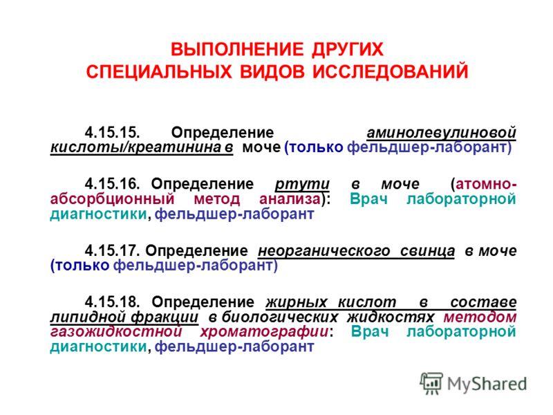 ВЫПОЛНЕНИЕ ДРУГИХ СПЕЦИАЛЬНЫХ ВИДОВ ИССЛЕДОВАНИЙ 4.15.15. Определение аминолевулиновой кислоты/креатинина в моче (только фельдшер-лаборант) 4.15.16. Определение ртути в моче (атомно- абсорбционный метод анализа): Врач лабораторной диагностики, фельдш