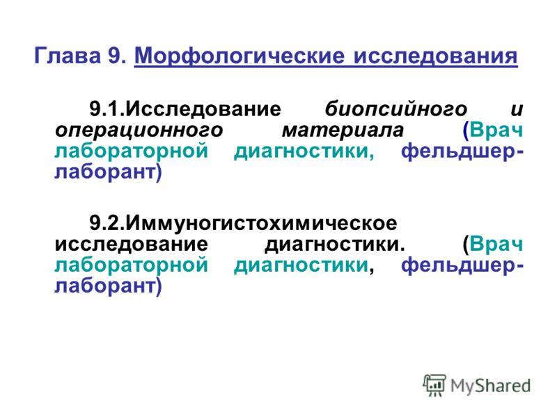 Глава 9. Морфологические исследования 9.1.Исследование биопсийного и операционного материала (Врач лабораторной диагностики, фельдшер- лаборант) 9.2.Иммуногистохимическое исследование диагностики. (Врач лабораторной диагностики, фельдшер- лаборант)