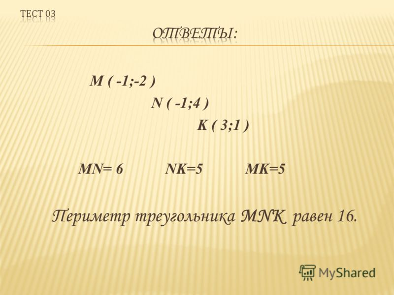 M ( -1;-2 ) N ( -1;4 ) K ( 3;1 ) MN= 6 NK=5 MK=5 Периметр треугольника MNK равен 16.