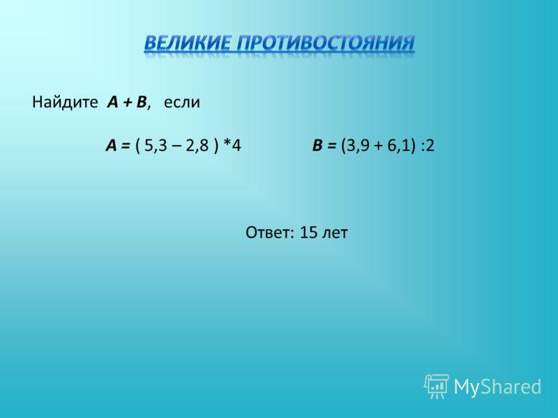 Найдите А + В, если А = ( 5,3 – 2,8 ) *4 В = (3,9 + 6,1) :2 Ответ: 15 лет