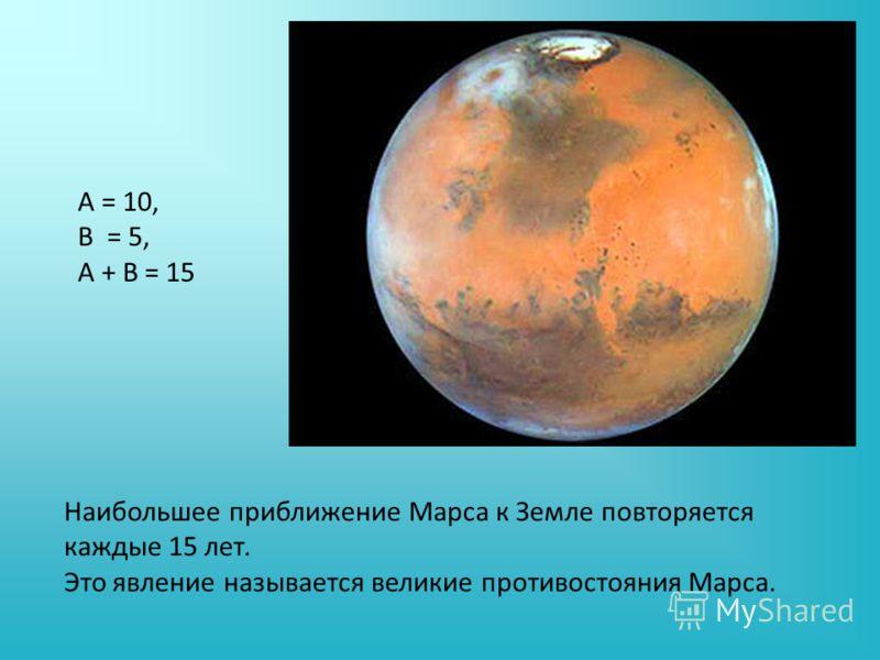А = 10, В = 5, А + В = 15 Наибольшее приближение Марса к Земле повторяется каждые 15 лет. Это явление называется великие противостояния Марса.