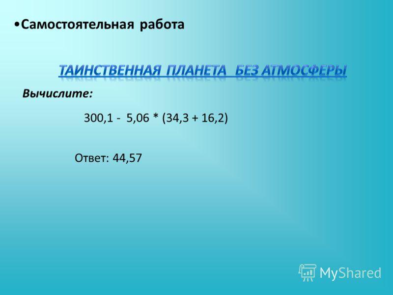 Вычислите: Самостоятельная работа 300,1 - 5,06 * (34,3 + 16,2) Ответ: 44,57