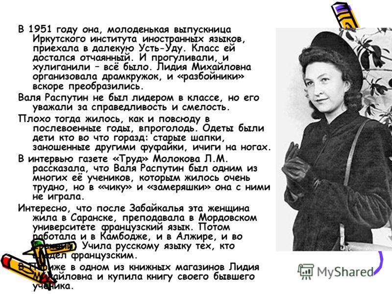 В 1951 году она, молоденькая выпускница Иркутского института иностранных языков, приехала в далекую Усть-Уду. Класс ей достался отчаянный. И прогуливали, и хулиганили – всё было. Лидия Михайловна организовала драмкружок, и «разбойники» вскоре преобра