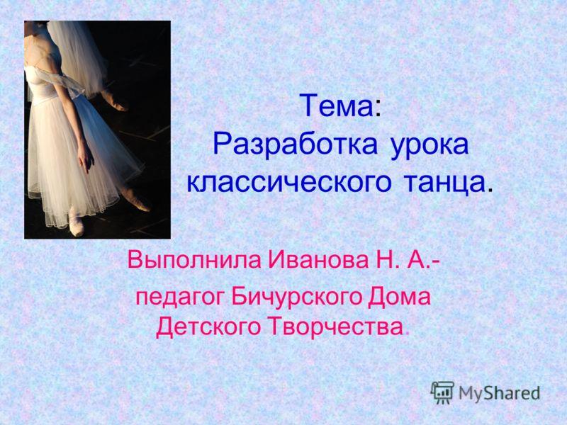 Выполнила Иванова Н. А.- педагог Бичурского Дома Детского Творчества. Тема: Разработка урока классического танца.