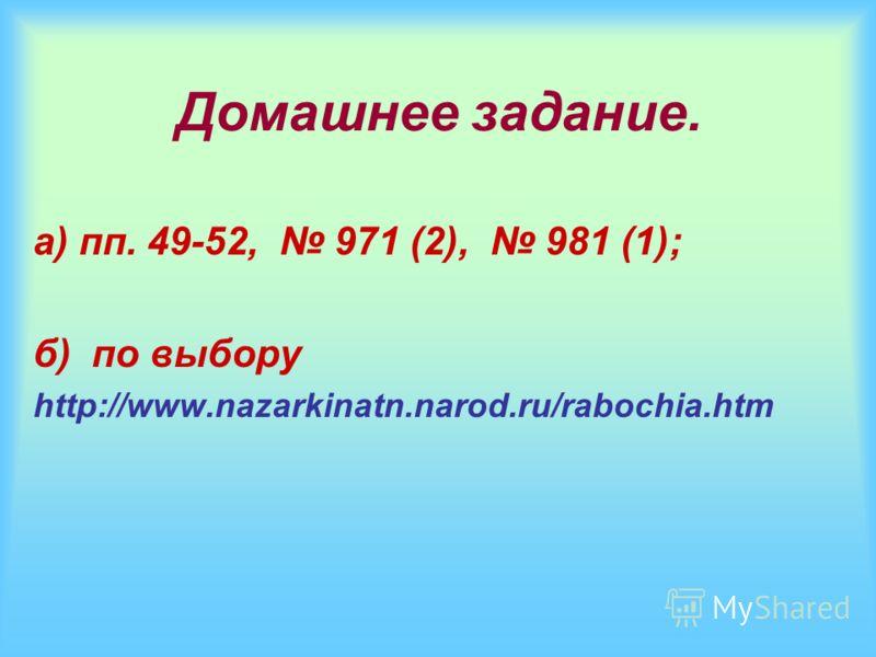Домашнее задание. а) пп. 49-52, 971 (2), 981 (1); б) по выбору http://www.nazarkinatn.narod.ru/rabochia.htm