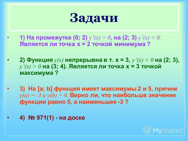 Задачи 1) На промежутке (0; 2) y(x) > 0, на (2; 3) y(x) < 0. Является ли точка x = 2 точкой минимума ? 2) Функция y(x) непрерывна в т. x = 3, y(x) 0 на (3; 4). Является ли точка x = 3 точкой максимума ? 3) На [a; b] функция имеет максимумы 2 и 5, при