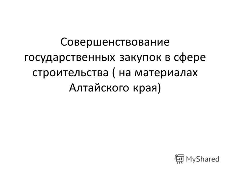 Совершенствование государственных закупок в сфере строительства ( на материалах Алтайского края)