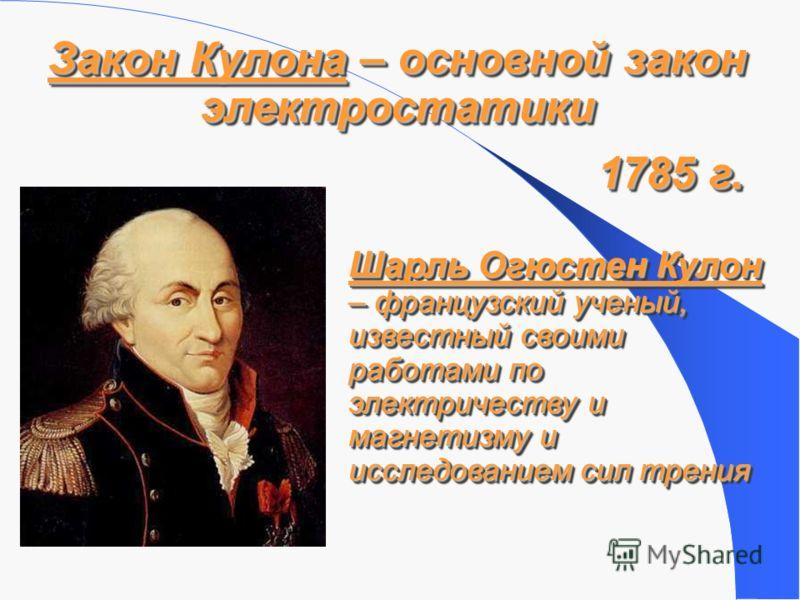 Закон Кулона – основной закон электростатики 1785 г. Шарль Огюстен Кулон – французский ученый, известный своими работами по электричеству и магнетизму и исследованием сил трения
